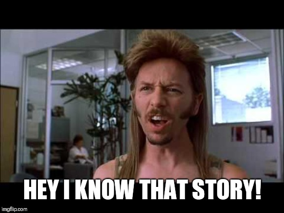 joe dirt | HEY I KNOW THAT STORY! | image tagged in joe dirt | made w/ Imgflip meme maker