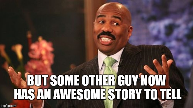 Steve Harvey Meme | BUT SOME OTHER GUY NOW HAS AN AWESOME STORY TO TELL | image tagged in memes,steve harvey | made w/ Imgflip meme maker