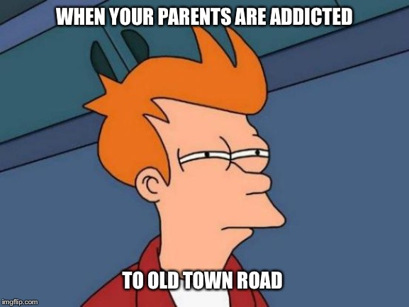 Futurama Fry Meme | WHEN YOUR PARENTS ARE ADDICTED TO OLD TOWN ROAD | image tagged in memes,futurama fry | made w/ Imgflip meme maker