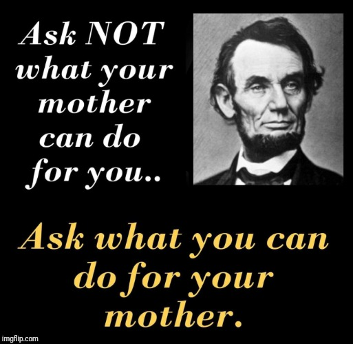 Happy Mother's Day everyone! | image tagged in mothers day,abraham lincoln,lincoln | made w/ Imgflip meme maker