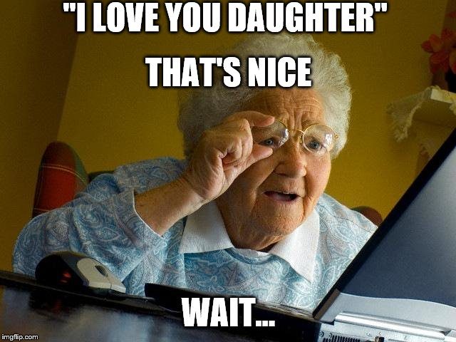 "Grandma Finds The Internet Meme | ""I LOVE YOU DAUGHTER"" WAIT... THAT'S NICE 