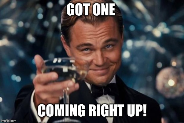 Leonardo Dicaprio Cheers Meme | GOT ONE COMING RIGHT UP! | image tagged in memes,leonardo dicaprio cheers | made w/ Imgflip meme maker