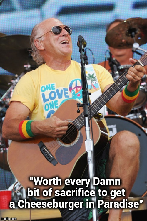 "Jimmy Buffet | ""Worth every Damn bit of sacrifice to get a Cheeseburger in Paradise"" 