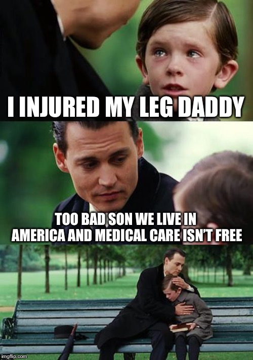 Finding Neverland Meme | I INJURED MY LEG DADDY TOO BAD SON WE LIVE IN AMERICA AND MEDICAL CARE ISN'T FREE | image tagged in memes,finding neverland | made w/ Imgflip meme maker