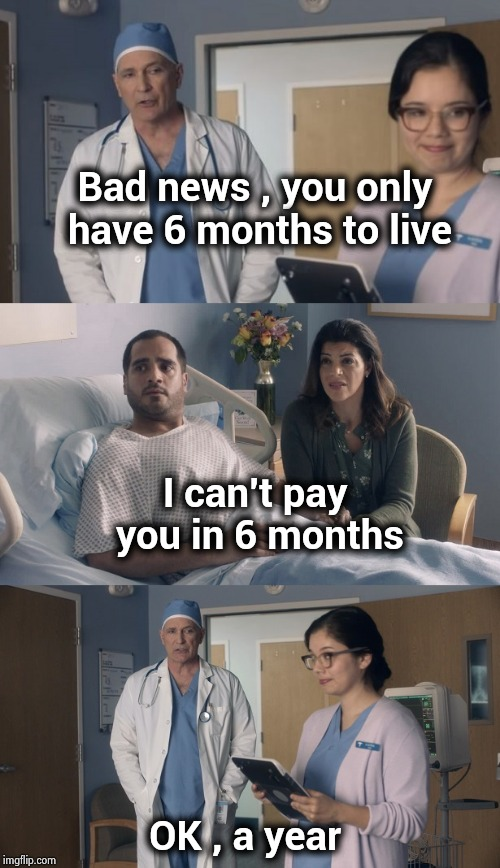 An old Henny Youngman joke | Bad news , you only have 6 months to live OK , a year I can't pay you in 6 months | image tagged in just ok surgeon commercial,doctors,shut up and take my money fry,classic,comedy | made w/ Imgflip meme maker