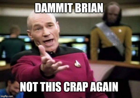 Picard Wtf Meme | DAMMIT BRIAN NOT THIS CRAP AGAIN | image tagged in memes,picard wtf | made w/ Imgflip meme maker
