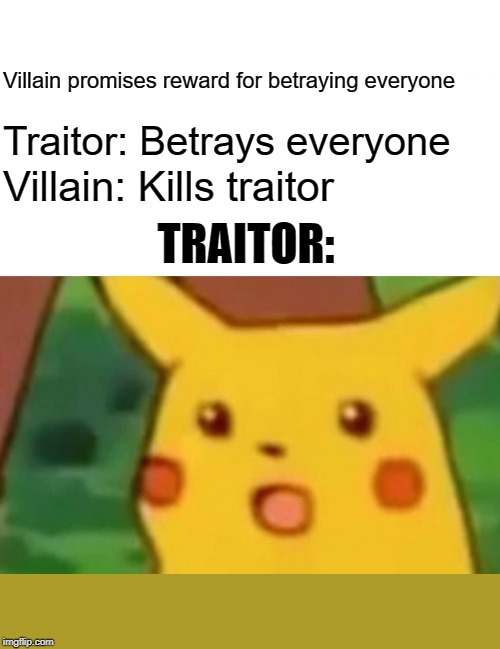 Surprised Pikachu Meme | Villain promises reward for betraying everyone Traitor: Betrays everyone Villain: Kills traitor TRAITOR: | image tagged in memes,surprised pikachu | made w/ Imgflip meme maker