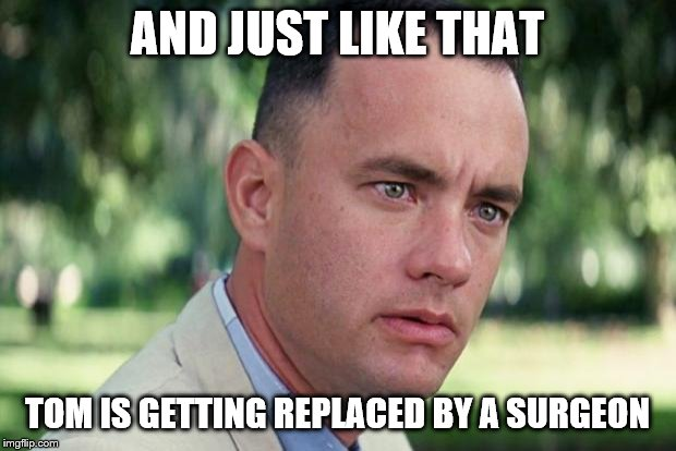 Could that be the case? | AND JUST LIKE THAT TOM IS GETTING REPLACED BY A SURGEON | image tagged in forrest gump,just ok surgeon commercial,unsettled tom,meme template | made w/ Imgflip meme maker