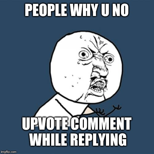 Y U No Meme | PEOPLE WHY U NO UPVOTE COMMENT WHILE REPLYING | image tagged in memes,y u no | made w/ Imgflip meme maker