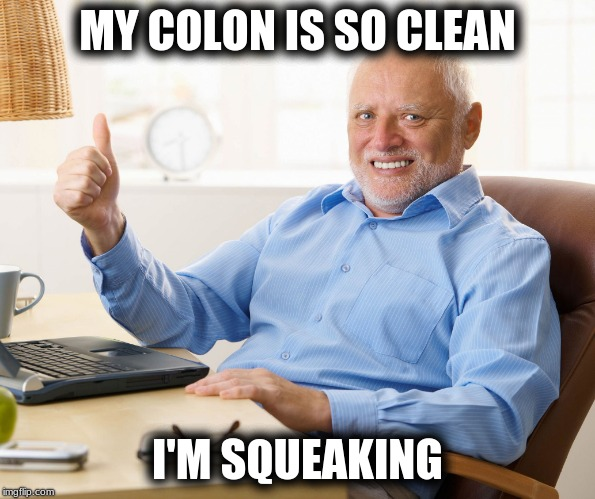 Hide the pain harold |  MY COLON IS SO CLEAN; I'M SQUEAKING | image tagged in hide the pain harold,colonoscopy,pooping,incontinence,diapers | made w/ Imgflip meme maker