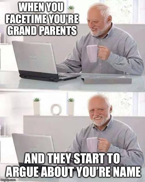 Hide the Pain Harold | WHEN YOU FACETIME YOU'RE GRAND PARENTS AND THEY START TO ARGUE ABOUT YOU'RE NAME | image tagged in memes,hide the pain harold | made w/ Imgflip meme maker