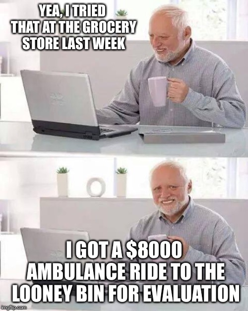 Hide the Pain Harold Meme | YEA, I TRIED THAT AT THE GROCERY STORE LAST WEEK I GOT A $8000 AMBULANCE RIDE TO THE LOONEY BIN FOR EVALUATION | image tagged in memes,hide the pain harold | made w/ Imgflip meme maker