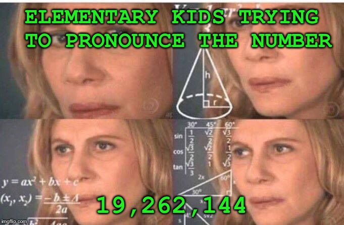 Math lady/Confused lady | ELEMENTARY KIDS TRYING TO PRONOUNCE THE NUMBER 19,262,144 | image tagged in math lady/confused lady | made w/ Imgflip meme maker