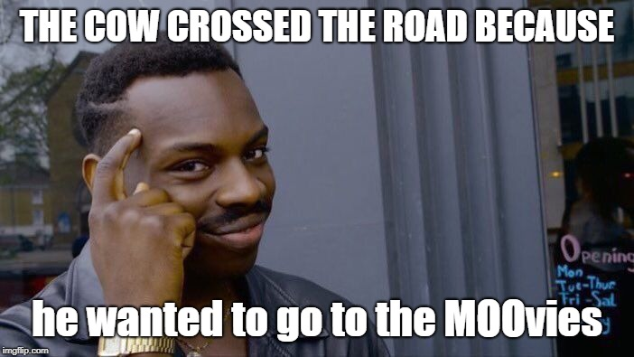 Roll Safe Think About It | THE COW CROSSED THE ROAD BECAUSE he wanted to go to the MOOvies | image tagged in memes,roll safe think about it | made w/ Imgflip meme maker