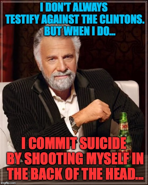 The Most Interesting Man In The World |  I DON'T ALWAYS TESTIFY AGAINST THE CLINTONS.      BUT WHEN I DO... I COMMIT SUICIDE BY SHOOTING MYSELF IN THE BACK OF THE HEAD... | image tagged in memes,the most interesting man in the world,politics,political meme,hillary clinton,funny | made w/ Imgflip meme maker