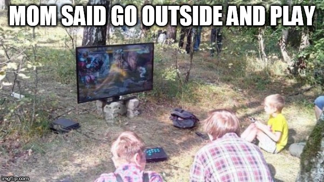 outside | MOM SAID GO OUTSIDE AND PLAY | image tagged in outside | made w/ Imgflip meme maker