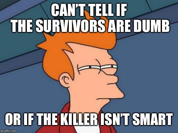 Every single horror movie ever | CAN'T TELL IF THE SURVIVORS ARE DUMB OR IF THE KILLER ISN'T SMART | image tagged in memes,futurama fry,horror movie,wow,smart,dumb meme | made w/ Imgflip meme maker