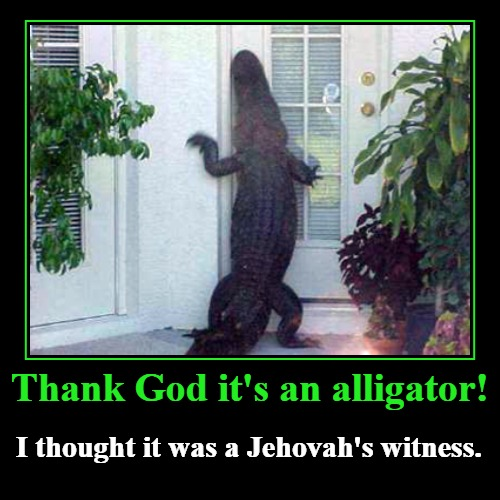 Thank God it's an alligator! | Thank God it's an alligator! | I thought it was a Jehovah's witness. | image tagged in funny,demotivationals,alligator,jehovah's witness | made w/ Imgflip demotivational maker