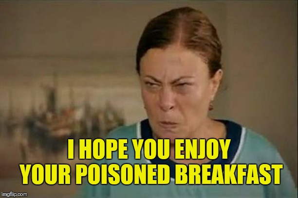 MAD WOMAN | I HOPE YOU ENJOY YOUR POISONED BREAKFAST | image tagged in mad woman | made w/ Imgflip meme maker