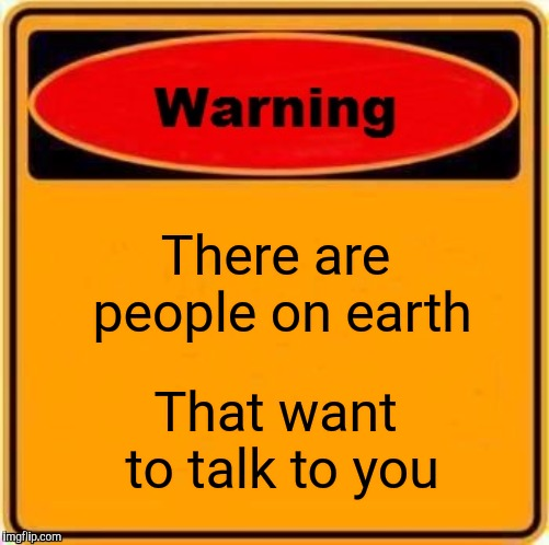 Warning Sign Meme | There are people on earth That want to talk to you | image tagged in memes,warning sign | made w/ Imgflip meme maker