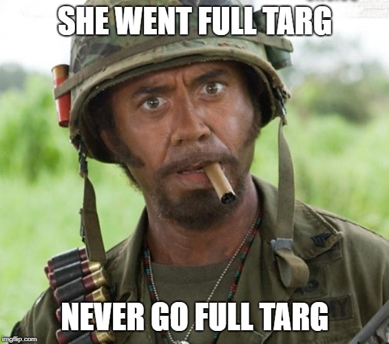 Full Targ | SHE WENT FULL TARG NEVER GO FULL TARG | image tagged in full retard tropic thunder,game of thrones | made w/ Imgflip meme maker