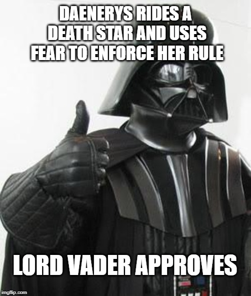 Darth vader approves | DAENERYS RIDES A DEATH STAR AND USES FEAR TO ENFORCE HER RULE LORD VADER APPROVES | image tagged in darth vader approves | made w/ Imgflip meme maker