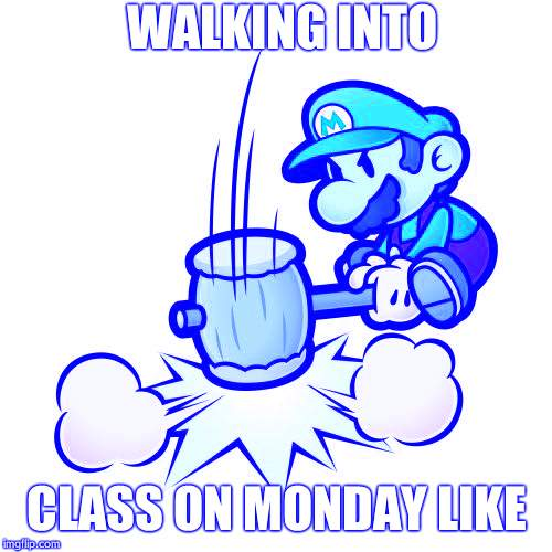Mario Hammer Smash Meme | WALKING INTO CLASS ON MONDAY LIKE | image tagged in memes,mario hammer smash | made w/ Imgflip meme maker