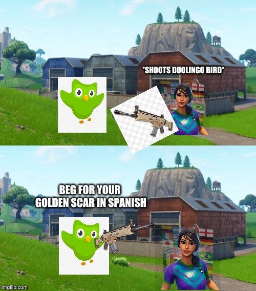 Beg for your golden scar in spanish | BEG FOR YOUR GOLDEN SCAR IN SPANISH *SHOOTS DUOLINGO BIRD* | image tagged in fortnite memes,fortnite,fortnite meme,duolingo,duolingo bird | made w/ Imgflip meme maker