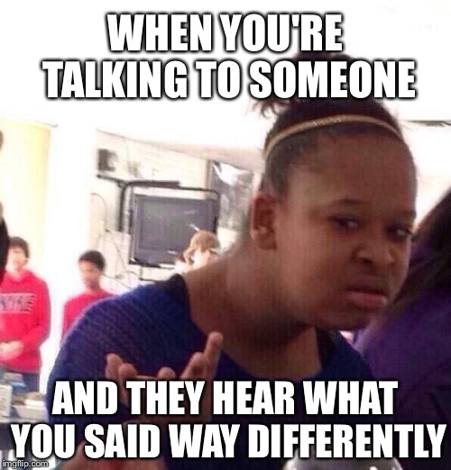Conversation Issues Pt. 1 | WHEN YOU'RE TALKING TO SOMEONE AND THEY HEAR WHAT YOU SAID WAY DIFFERENTLY | image tagged in memes,black girl wat,conversation,talking,wat | made w/ Imgflip meme maker