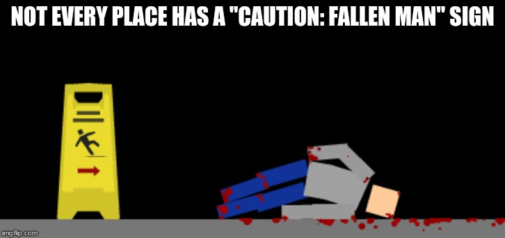 "NOT EVERY PLACE HAS A ""CAUTION: FALLEN MAN"" SIGN 