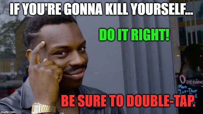 Roll Safe Think About It Meme | IF YOU'RE GONNA KILL YOURSELF... DO IT RIGHT! BE SURE TO DOUBLE-TAP. | image tagged in memes,roll safe think about it | made w/ Imgflip meme maker