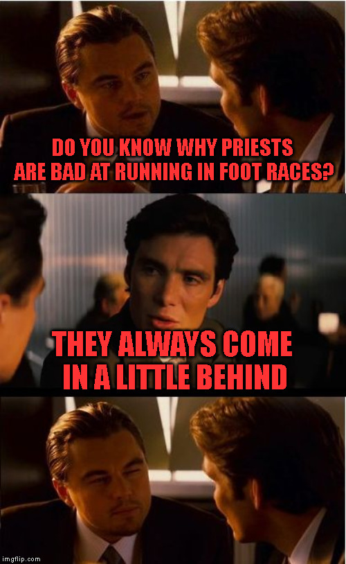 Slow Starters | DO YOU KNOW WHY PRIESTS ARE BAD AT RUNNING IN FOOT RACES? THEY ALWAYS COME IN A LITTLE BEHIND | image tagged in memes,inception,foot race,running,priests | made w/ Imgflip meme maker
