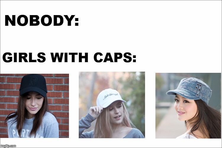 Girls with caps | NOBODY: GIRLS WITH CAPS: | image tagged in girlswithcaps,see nobody cares | made w/ Imgflip meme maker