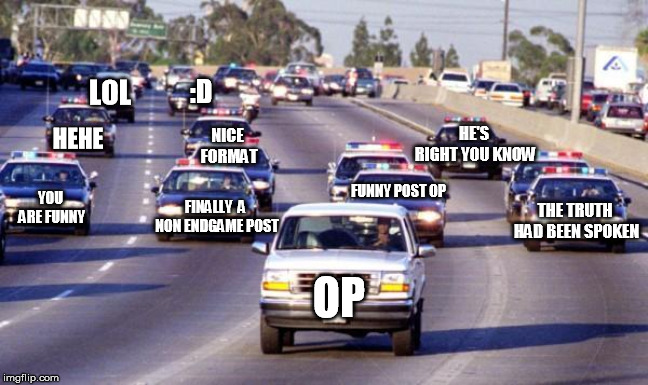 Bronco chase | OP FUNNY POST OP NICE FORMAT LOL HEHE THE TRUTH HAD BEEN SPOKEN HE'S RIGHT YOU KNOW YOU ARE FUNNY FINALLY  A NON ENDGAME POST :D | image tagged in bronco chase | made w/ Imgflip meme maker