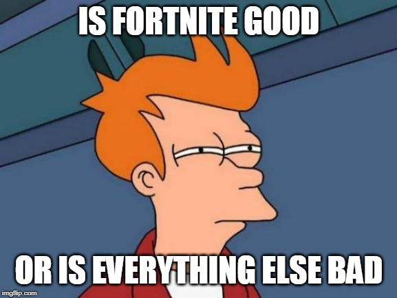 Futurama Fry | IS FORTNITE GOOD OR IS EVERYTHING ELSE BAD | image tagged in memes,futurama fry | made w/ Imgflip meme maker