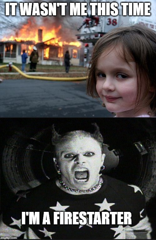 IT WASN'T ME THIS TIME I'M A FIRESTARTER | image tagged in memes,disaster girl | made w/ Imgflip meme maker