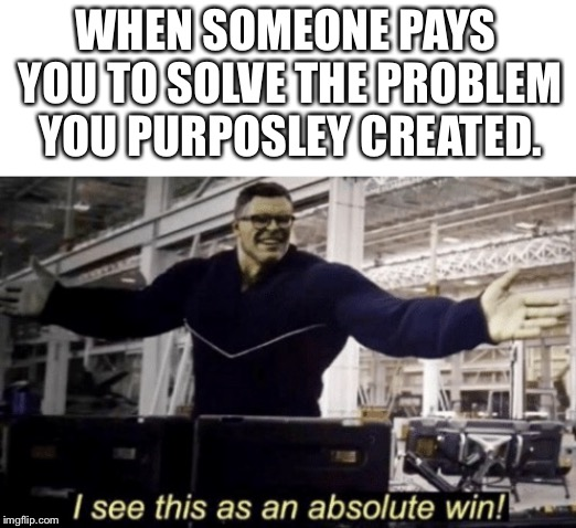 I See This as an Absolute Win! | WHEN SOMEONE PAYS YOU TO SOLVE THE PROBLEM YOU PURPOSLEY CREATED. | image tagged in i see this as an absolute win | made w/ Imgflip meme maker