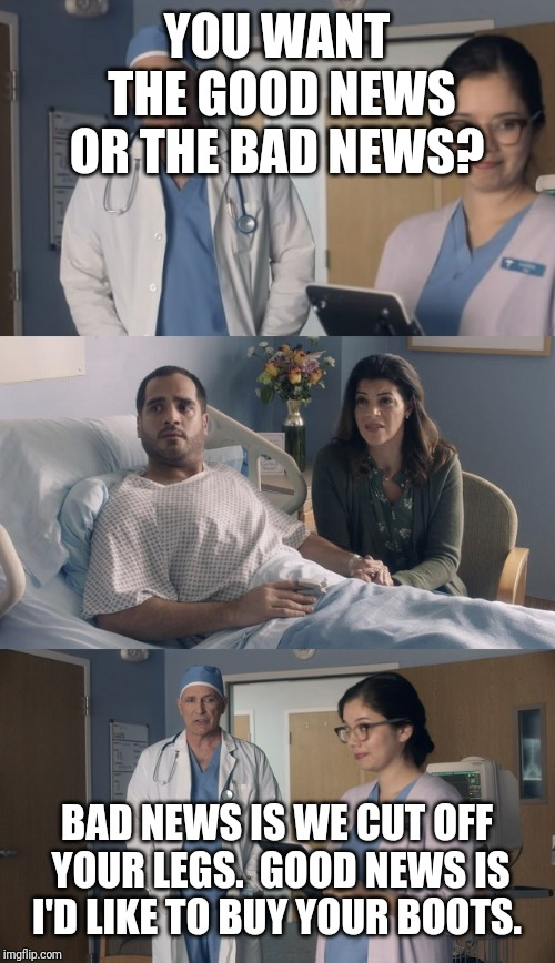 Just OK Surgeon commercial | YOU WANT THE GOOD NEWS OR THE BAD NEWS? BAD NEWS IS WE CUT OFF YOUR LEGS.  GOOD NEWS IS I'D LIKE TO BUY YOUR BOOTS. | image tagged in just ok surgeon commercial | made w/ Imgflip meme maker