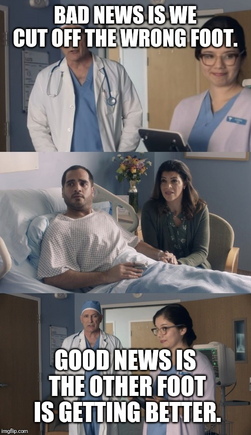 Just OK Surgeon commercial | BAD NEWS IS WE CUT OFF THE WRONG FOOT. GOOD NEWS IS THE OTHER FOOT IS GETTING BETTER. | image tagged in just ok surgeon commercial | made w/ Imgflip meme maker