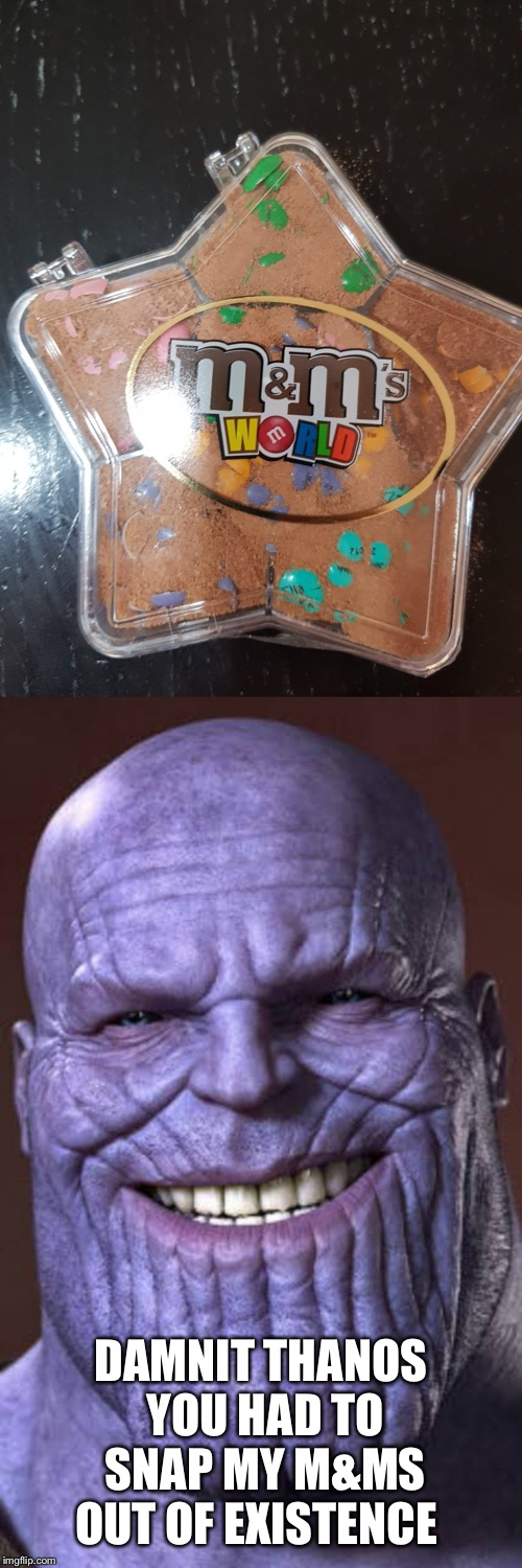 Thanos!!!!!!!! | DAMNIT THANOS YOU HAD TO SNAP MY M&MS OUT OF EXISTENCE | image tagged in thanos smile,thanos snap,memes | made w/ Imgflip meme maker
