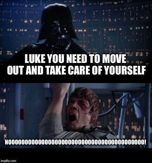 Star Wars No Meme | LUKE YOU NEED TO MOVE OUT AND TAKE CARE OF YOURSELF NOOOOOOOOOOOOOOOOOOOOOOOOOOOOOOOOOOOOOOOOO! | image tagged in memes,star wars no | made w/ Imgflip meme maker