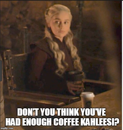 switch to decaf, maybe? | DON'T YOU THINK YOU'VE HAD ENOUGH COFFEE KAHLEESI? | image tagged in game of thrones | made w/ Imgflip meme maker