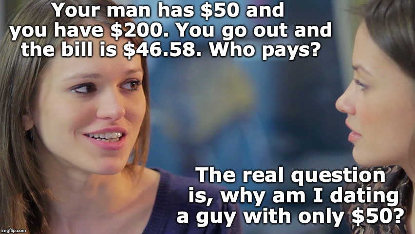 Hypothetical Question | Your man has $50 and you have $200. You go out and the bill is $46.58. Who pays? The real question is, why am I dating a guy with only $50? | image tagged in women chat,paycheck,dating,question | made w/ Imgflip meme maker