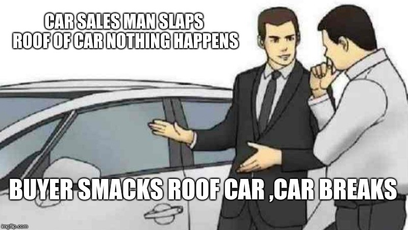 Car Salesman Slaps Roof Of Car Meme | CAR SALES MAN SLAPS ROOF OF CAR NOTHING HAPPENS BUYER SMACKS ROOF CAR ,CAR BREAKS | image tagged in memes,car salesman slaps roof of car | made w/ Imgflip meme maker