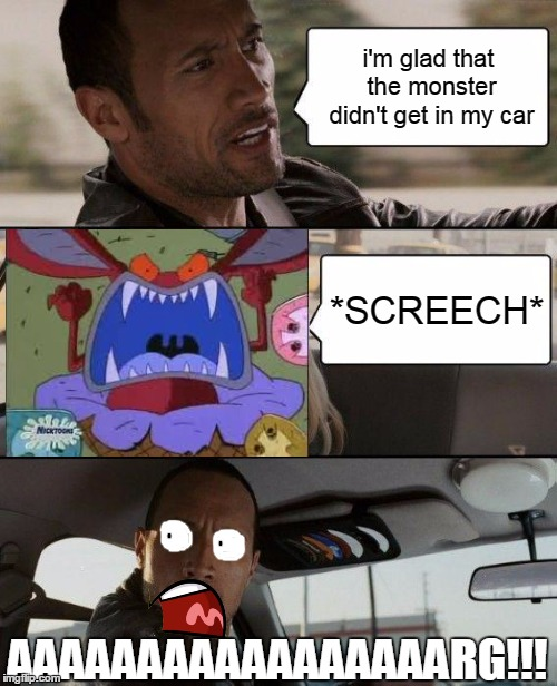 Monster In My Car | i'm glad that the monster didn't get in my car *SCREECH* AAAAAAAAAAAAAAAAARG!!! | image tagged in memes,the rock driving,ickis | made w/ Imgflip meme maker