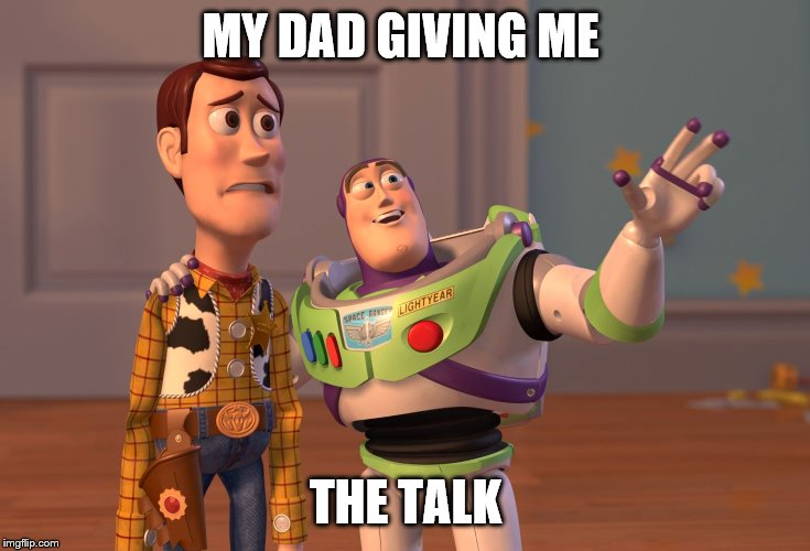 X, X Everywhere Meme | MY DAD GIVING ME THE TALK | image tagged in memes,x x everywhere | made w/ Imgflip meme maker