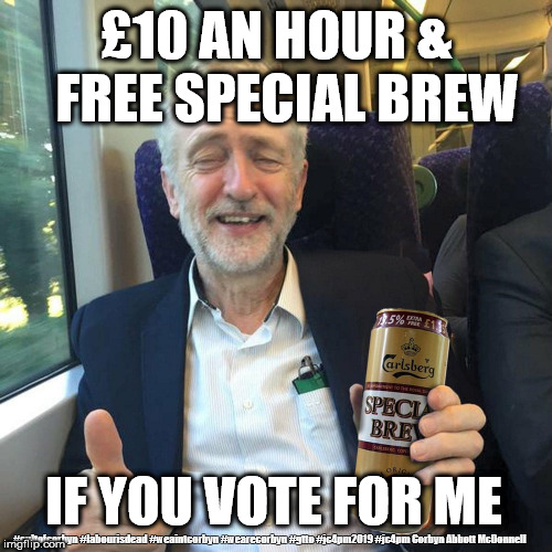 Corbyn/Labour - Minimum wage | £10 AN HOUR &  FREE SPECIAL BREW IF YOU VOTE FOR ME #cultofcorbyn #labourisdead #weaintcorbyn #wearecorbyn #gtto #jc4pm2019 #jc4pm Corbyn Ab | image tagged in corbyn special brew,cultofcorbyn,funny,labourisdead,communist socialist,anti-semite and a racist | made w/ Imgflip meme maker