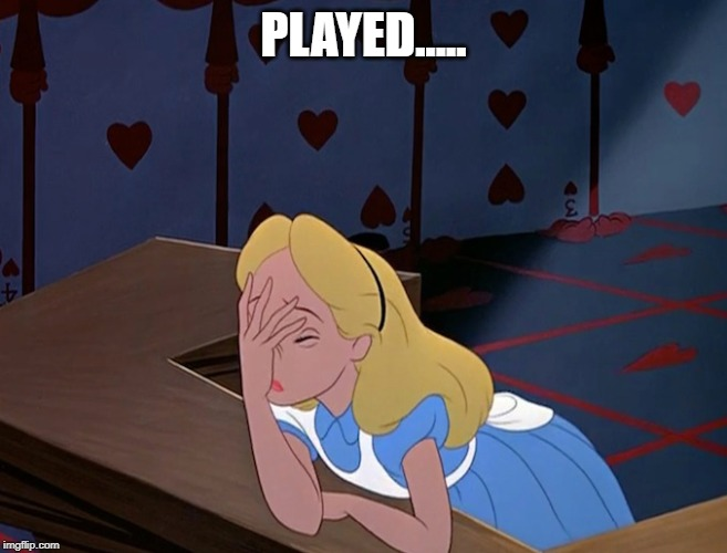 Alice in Wonderland Face Palm Facepalm | PLAYED..... | image tagged in alice in wonderland face palm facepalm | made w/ Imgflip meme maker