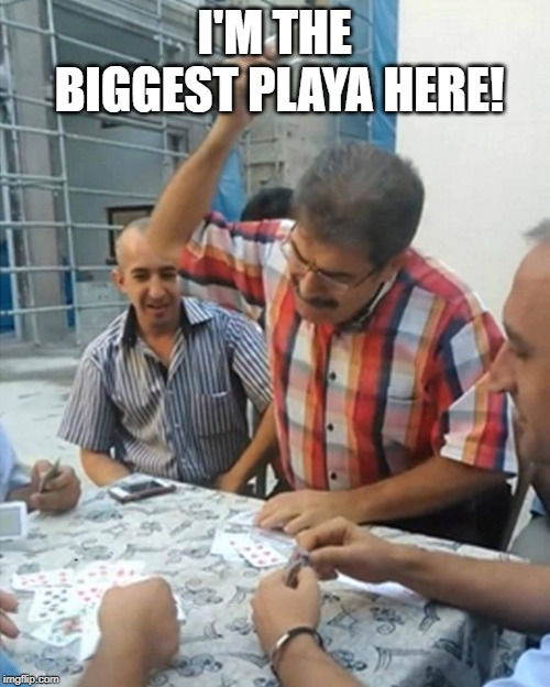 angry turkish man playing cards meme | I'M THE BIGGEST PLAYA HERE! | image tagged in angry turkish man playing cards meme | made w/ Imgflip meme maker