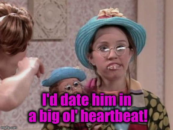 hillbilly girl | I'd date him in a big ol' heartbeat! | image tagged in hillbilly girl | made w/ Imgflip meme maker